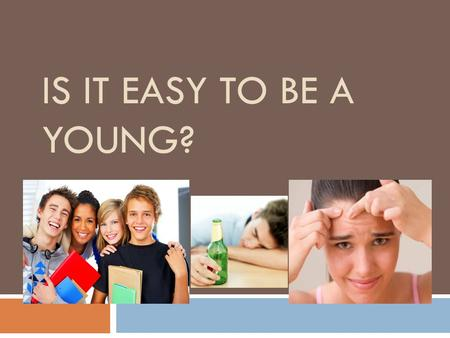IS IT EASY TO BE A YOUNG?  And is it easy to be young? Every person has his own answer to this question. Youth is a very wonderful, exciting and important.