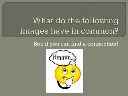 See if you can find a connection!. Do you know?