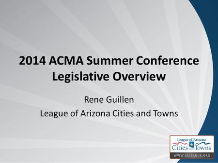 2014 ACMA Summer Conference Legislative Overview Rene Guillen League of Arizona Cities and Towns.