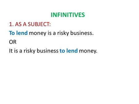 INFINITIVES 1. AS A SUBJECT: To lend money is a risky business. OR It is a risky business to lend money.