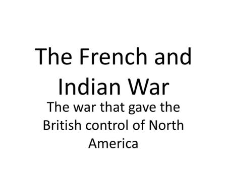 The French and Indian War The war that gave the British control of North America.