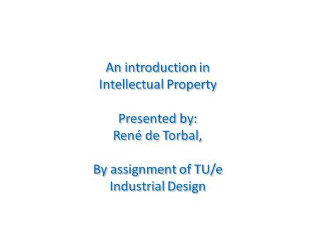 An introduction in Intellectual Property Presented by: René de Torbal, By assignment of TU/e Industrial Design An introduction in Intellectual Property.