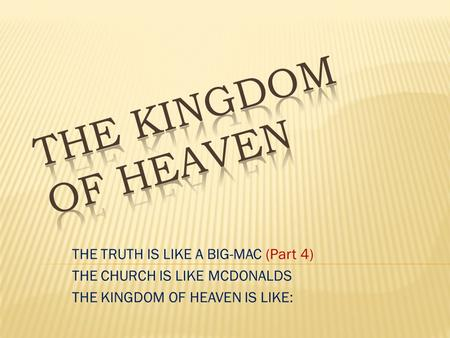 THE TRUTH IS LIKE A BIG-MAC (Part 4) THE CHURCH IS LIKE MCDONALDS THE KINGDOM OF HEAVEN IS LIKE: