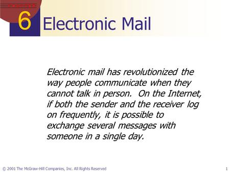 6 C H A P T E R © 2001 The McGraw-Hill Companies, Inc. All Rights Reserved1 Electronic Mail Electronic mail has revolutionized the way people communicate.