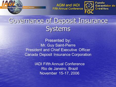 Governance of Deposit Insurance Systems Presented by: Mr. Guy Saint-Pierre President and Chief Executive Officer Canada Deposit Insurance Corporation IADI.