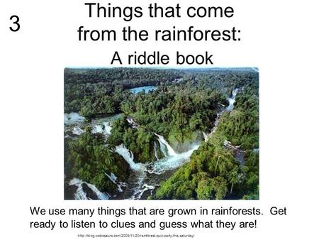 Things that come from the rainforest: A riddle book We use many things that are grown in rainforests. Get ready to listen to clues and guess what they.
