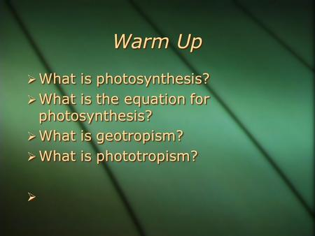 Warm Up  What is photosynthesis?  What is the equation for photosynthesis?  What is geotropism?  What is phototropism?   What is photosynthesis?