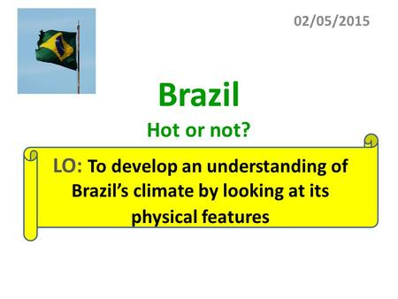 Brazil Hot or not? 02/05/2015 LO: To develop an understanding of Brazil's climate by looking at its physical features.