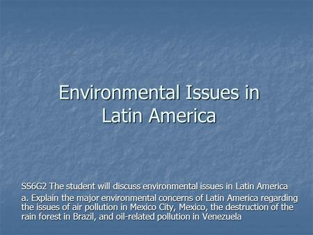 Environmental Issues in Latin America SS6G2 The student will discuss environmental issues in Latin America a. Explain the major environmental concerns.