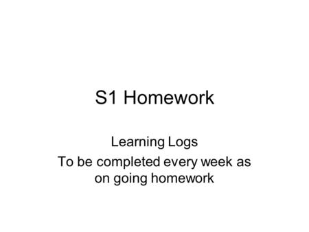 S1 Homework Learning Logs To be completed every week as on going homework.