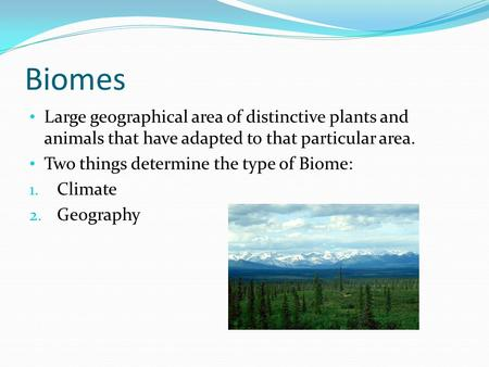 Biomes Large geographical area of distinctive plants and animals that have adapted to that particular area. Two things determine the type of Biome: 1.