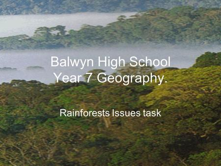 Balwyn High School Year 7 Geography. Rainforests Issues task.
