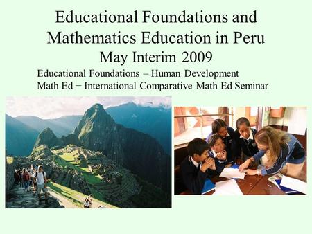 Educational Foundations and Mathematics Education in Peru May Interim 2009 Educational Foundations – Human Development Math Ed − International Comparative.