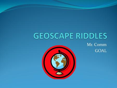 GEOSCAPE RIDDLES Mr. Comm GOAL.