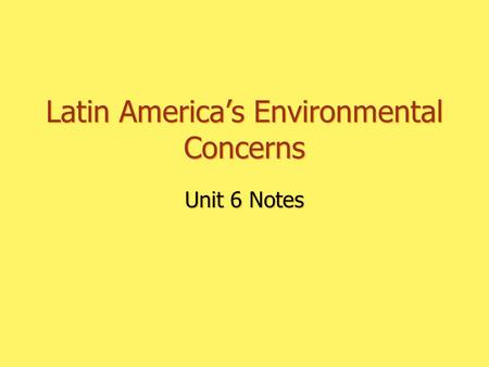 Latin America's Environmental Concerns Unit 6 Notes.
