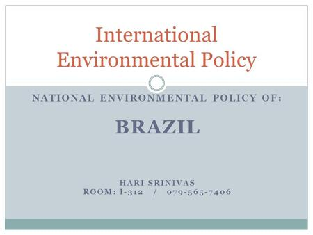 NATIONAL ENVIRONMENTAL POLICY OF: BRAZIL HARI SRINIVAS ROOM: I-312 / 079-565-7406 International Environmental Policy.