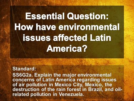 Essential Question: How have environmental issues affected Latin America? Standard: SS6G2a. Explain the major environmental concerns of Latin America regarding.