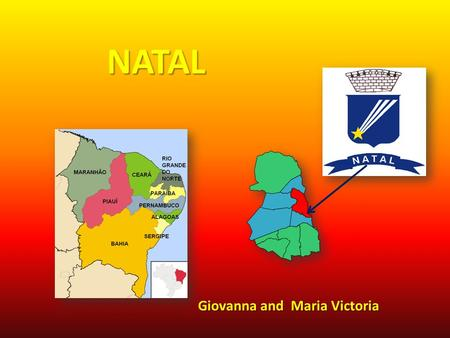 NATAL Giovanna and Maria Victoria. Features: Natal Population: 2.776.782 Foundation: 1599 Capital: Natal is the capital of Rio Grande do Norte, Brazil.