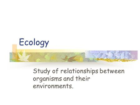 Study of relationships between organisms and their environments.