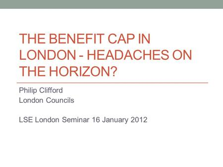 THE BENEFIT CAP IN LONDON - HEADACHES ON THE HORIZON? Philip Clifford London Councils LSE London Seminar 16 January 2012.