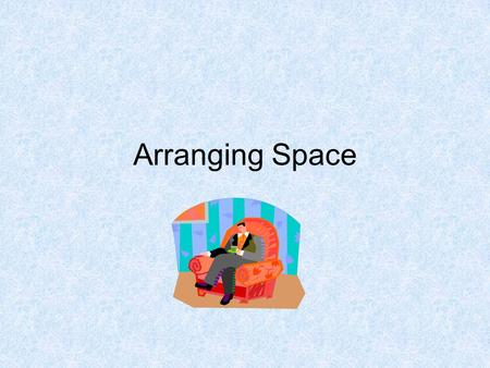 Arranging Space. When planning the use of space ask the following questions: What is the room used for? What items of furniture go together? Where are.