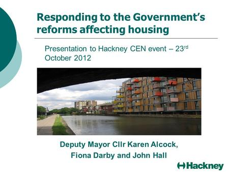 Responding to the Government's reforms affecting housing Presentation to Hackney CEN event – 23 rd October 2012 Deputy Mayor Cllr Karen Alcock, Fiona Darby.