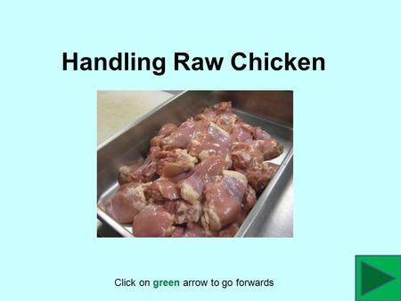 Handling Raw Chicken Click on green arrow to go forwards.