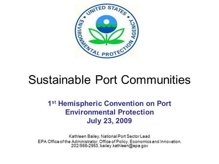 Sustainable Port Communities 1 st Hemispheric Convention on Port Environmental Protection July 23, 2009 Kathleen Bailey, National Port Sector Lead EPA.