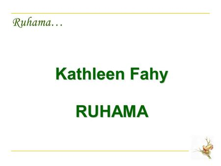 Ruhama… Kathleen Fahy RUHAMA. Ruhama… Introduction to Presentation Introduction to Ruhama Definition of Trafficking Identification of Victims Profile.