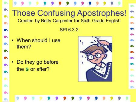 Those Confusing Apostrophes! Created by Betty Carpenter for Sixth Grade English SPI 6.3.2 When should I use them? Do they go before the s or after? ' '
