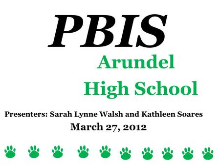 Arundel High School Presenters: Sarah Lynne Walsh and Kathleen Soares March 27, 2012 PBIS.