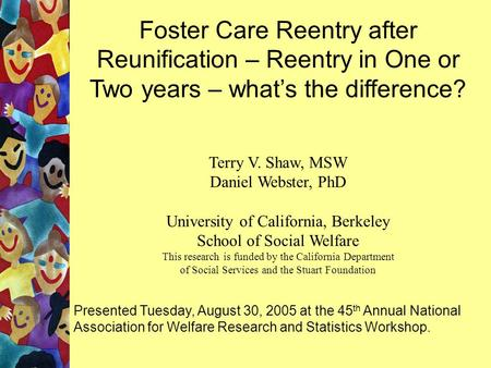 Foster Care Reentry after Reunification – Reentry in One or Two years – what's the difference? Terry V. Shaw, MSW Daniel Webster, PhD University of California,