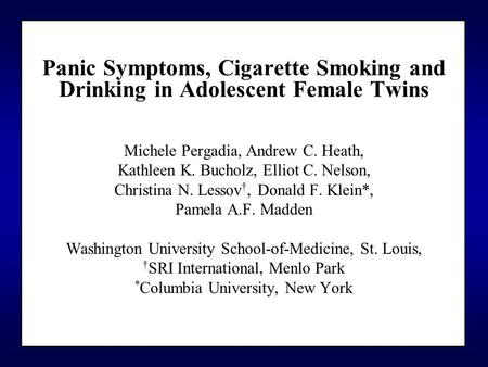 Panic Symptoms, Cigarette Smoking and Drinking in Adolescent Female Twins Michele Pergadia, Andrew C. Heath, Kathleen K. Bucholz, Elliot C. Nelson, Christina.