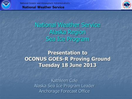National Oceanic and Atmospheric Administration's National Weather Service Kathleen Cole Alaska Sea Ice Program Leader Anchorage Forecast Office National.