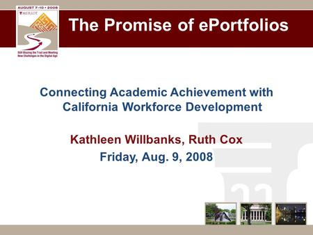 The Promise of ePortfolios Connecting Academic Achievement with California Workforce Development Kathleen Willbanks, Ruth Cox Friday, Aug. 9, 2008.