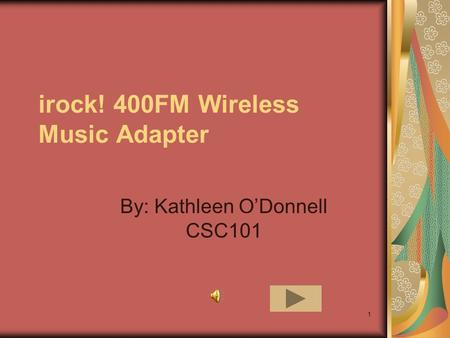 1 irock! 400FM Wireless Music Adapter By: Kathleen O'Donnell CSC101.