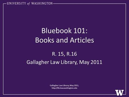 Bluebook 101: Books and Articles R. 15, R.16 Gallagher Law Library, May 2011 Gallagher Law Library, May 2011,