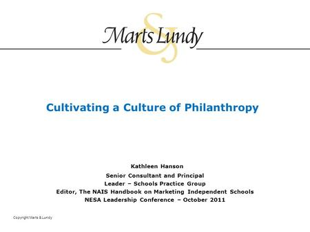 Copyright Marts & Lundy Cultivating a Culture of Philanthropy Kathleen Hanson Senior Consultant and Principal Leader – Schools Practice Group Editor, The.