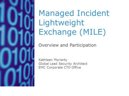 Managed Incident Lightweight Exchange (MILE) Overview and Participation Kathleen Moriarty Global Lead Security Architect EMC Corporate CTO Office.
