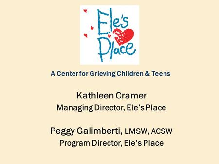 A Center for Grieving Children & Teens Kathleen Cramer Managing Director, Ele's Place Peggy Galimberti, LMSW, ACSW Program Director, Ele's Place.