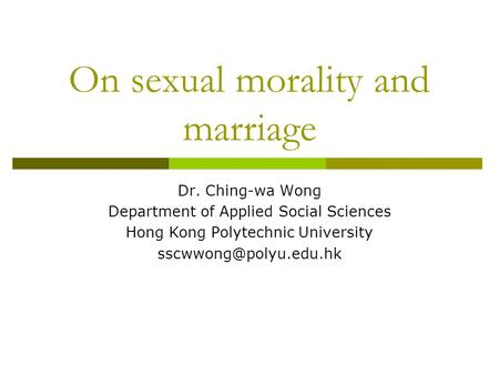 On sexual morality and marriage Dr. Ching-wa Wong Department of Applied Social Sciences Hong Kong Polytechnic University