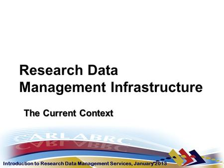 Introduction to Research Data Management Services, January 2013 Research Data Management Infrastructure The Current Context.