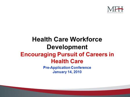 Health Care Workforce Development Encouraging Pursuit of Careers in Health Care Pre-Application Conference January 14, 2010.