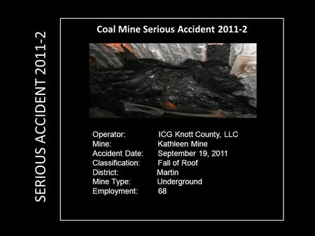 Coal Mine Serious Accident 2011-2 Operator: ICG Knott County, LLC Mine: Kathleen Mine Accident Date: September 19, 2011 Classification: Fall of Roof District: