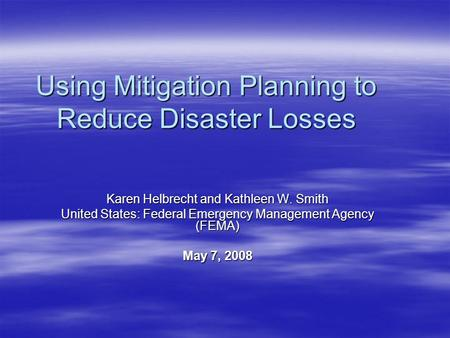 Using Mitigation Planning to Reduce Disaster Losses Karen Helbrecht and Kathleen W. Smith United States: Federal Emergency Management Agency (FEMA) May.