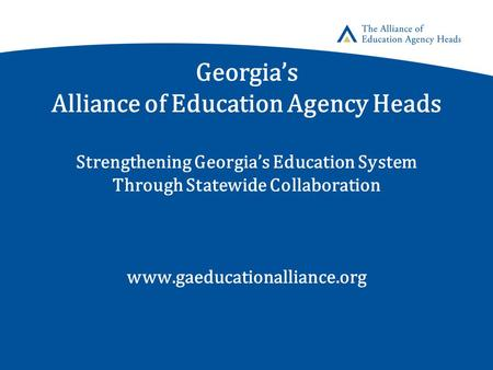Georgia's Alliance of Education Agency Heads Strengthening Georgia's Education System Through Statewide Collaboration www.gaeducationalliance.org.