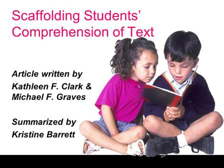 Scaffolding Students' Comprehension of Text Article written by Kathleen F. Clark & Michael F. Graves Summarized by Kristine Barrett.