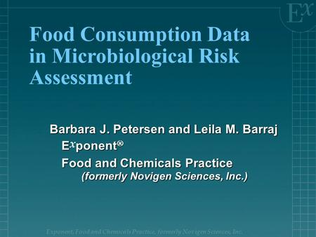 Exponent, Food and Chemicals Practice, formerly Novigen Sciences, Inc. Food Consumption Data in Microbiological Risk Assessment Barbara J. Petersen and.