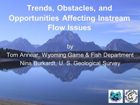 Trends, Obstacles, and Opportunities Affecting Instream Flow Issues by Tom Annear, Wyoming Game & Fish Department Nina Burkardt, U. S. Geological Survey.