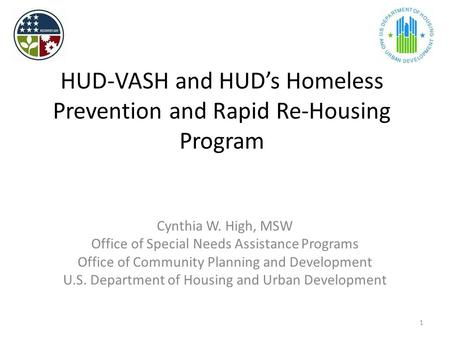 HUD-VASH and HUD's Homeless Prevention and Rapid Re-Housing Program Cynthia W. High, MSW Office of Special Needs Assistance Programs Office of Community.